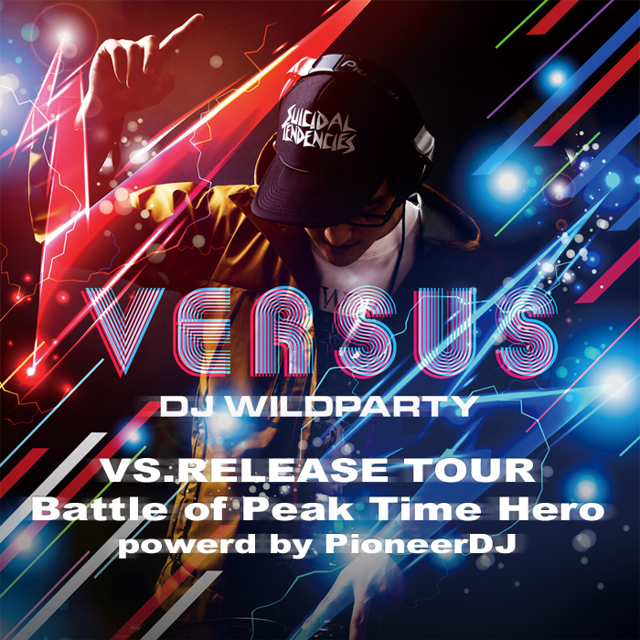 DJ WILDPARTY『VS.』RELEASE TOUR 2013 Battle of Peak Time Hero FINAL powered by PioneerDJ
